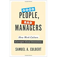 Good People, Bad Managers: How Work Culture Corrupts Good Intentions