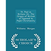 St. Paul in Britain: Or, The Origin of British as Opposed to Papal Christianity - Scholar's Choice Edition
