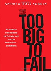 Too Big to Fail: The Inside Story of How Wall Street and Washington Fought to Save the Financial System---and Themselves by Andrew Ross Sorkin (2009-10-20)