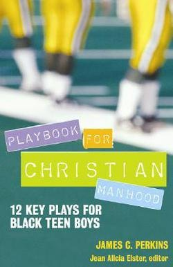 James C. Perkins: Playbook for Christian Manhood : 12 Key Plays for Black Teen Boys (Paperback); 2008 Edition