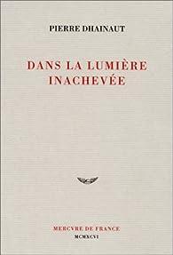 Dans la lumière inachevée par Pierre Dhainaut