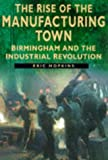 The Rise of the Manufacturing Town: Birmingham and the Industrial Revolution (Sutton History Paperbacks)