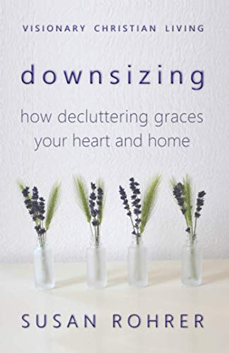 Downsizing: How Decluttering Graces Your Heart and Home (Visionary Christian Living)