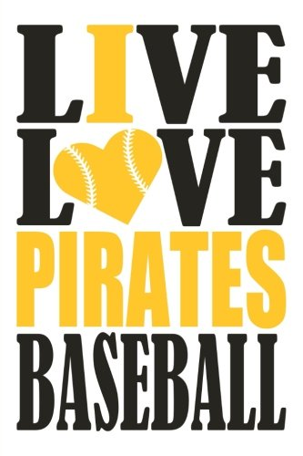 Live Love Pirates Baseball Journal: A lined notebook for the Pittsburgh Pirates fan, 6x9 inches, 200 pages. Live Love Baseball in black and I Heart Pirates in gold. (Sports Fan Journals)