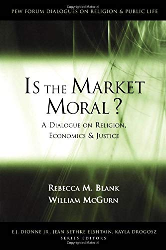 Is the Market Moral?: A Dialogue on Religion, Economics and Justice (Pew Forum Dialogue Series on Religion and Public Li