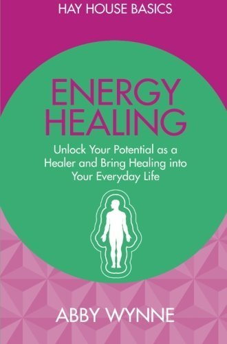 Energy Healing: Unlock Your Potential as a Healer and Bring Healing into Your Everyday Life (Hay House Basics) by Abby Wynne (2015-04-27)