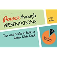 By Andy Balser - Power Through Presentations: Tips and Tricks to Build a Better Slide Deck