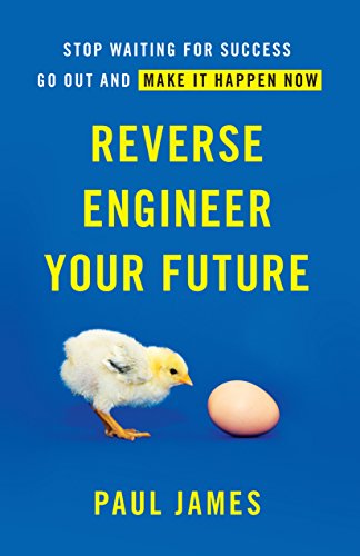 Reverse Engineer Your Future: Stop Waiting for Success — Go Out and Make It Happen Now cover