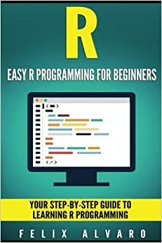 R: Easy R Programming For Beginners, Your Step By Step Guide To Learning R  Progr (R Programming Series)