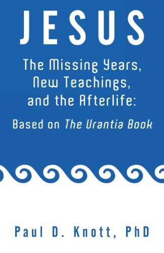 Jesus - The Missing Years, New Teachings, and the Afterlife: Based On The Urantia Book