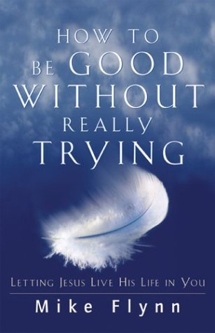 How to Be Good Without Really Trying: Letting Jesus Live His Life in You pdf epub