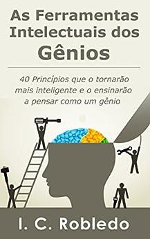 As Ferramentas Intelectuais dos Gênios: 40 Princípios que o tornarão mais inteligente  e o ensinarão a pensar como um gênio por [Robledo, I. C.]