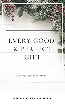 Every Good and Perfect Gift: A 25 Day Advent Devotional by [Bixler, Heather]