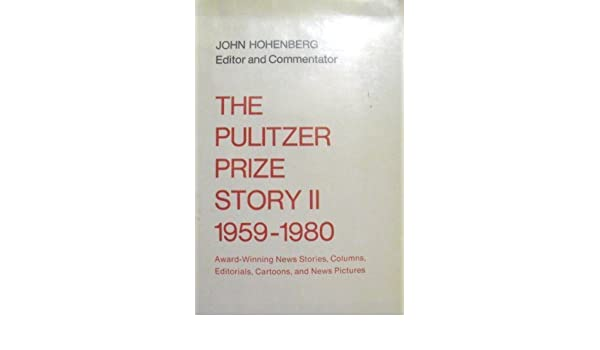 The Pulitzer Prize Story II Award Winning News Stories Columns Editorials Cartoons And Pictures 1959 1980 Hohenberg 9780231049788 Amazon