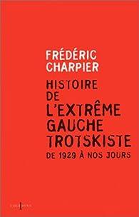 Histoire de l'extrême gauche trotskiste, de 1929 à nos jours par Frédéric Charpier