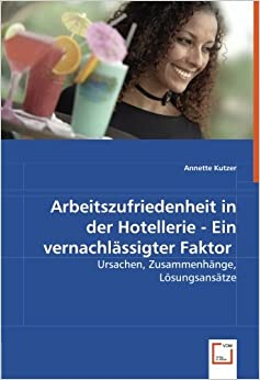 Book Arbeitszufriedenheit in der Hotellerie - Ein vernachlässigter Faktor: Ursachen, Zusammenhänge, Lösungsansätze (German Edition)