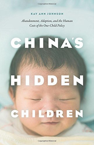 China's Hidden Children: Abandonment, Adoption, and the Human Costs of the One-Child Policy by Kay Ann Johnson (2016-03-21)