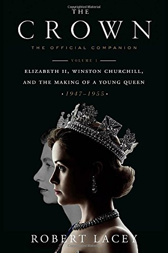 The Crown: The Official Companion, Volume 1: Elizabeth II, Winston Churchill, and the Making of a Young Queen (1947-1955) (Elizabeth Queen Ii)