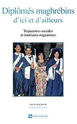 Diplômés maghrébins d'ici et d'ailleurs: Trajectoires sociales et itinéraires migratoires