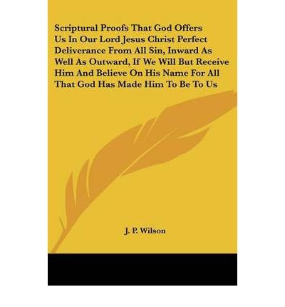 Scriptural Proofs That God Offers Us in Our Lord Jesus Christ Perfect Deliverance from All Sin, Inward as Well as Outward, If We Will But Receive Him and Believe on His Name for All That God Has Made Him to Be to Us (Paperback) - Common pdf
