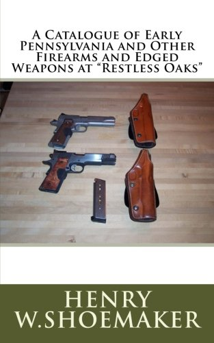"""A Catalogue of Early Pennsylvania and Other Firearms and Edged Weapons at """"Restless Oaks"""""""