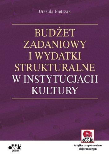 Budzet zadaniowy i wydatki strukturalne w instytucjach kultury z suplementem elektronicznym Pietrzak Urszula