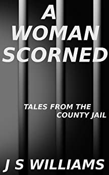 A Woman Scorned (Tales From the County Jail Book 6) by [Williams, J S]