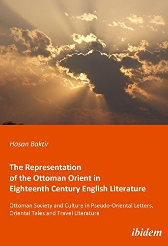The Representation of the Ottoman Orient in Eigh – Ottoman Society and Culture in Pseudo–Oriental Letters, Oriental Tales, and Travel Literature