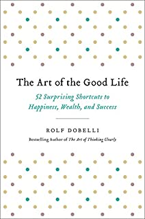 Book Cover: The Art of the Good Life: 52 Surprising Shortcuts to Happiness, Wealth, and Success