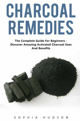 (Charcoal Remedies: The Complete Guide For Beginners - Discover Amazing Activated Charcoal Uses And Benefits)