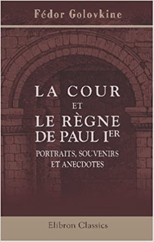 La cour et le règne de Paul I-er: Portraits, souvenirs et anecdotes. Avec introduction et notes par S. Bonnet