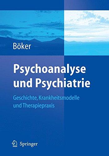Psychoanalyse und Psychiatrie: Geschichte, Krankheitsmodelle und Therapiepraxis (German Edition)
