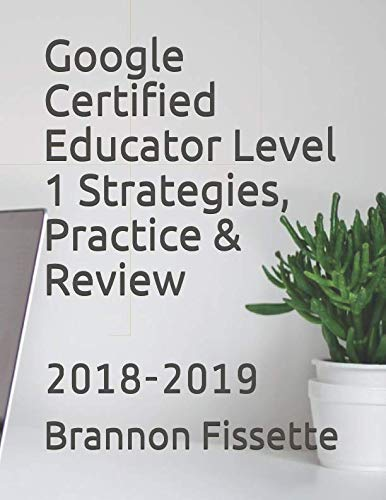 Google Certified Educator Level 1 Strategies, Practice & Review: 2018-2019