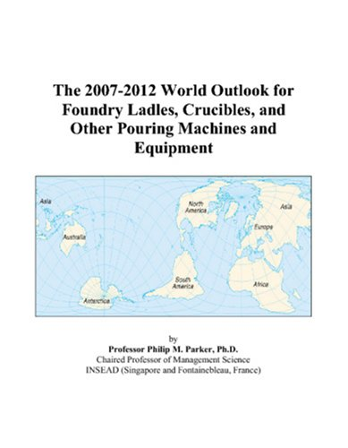 The 2007-2012 World Outlook for Foundry Ladles, Crucibles, and Other Pouring Machines and Equipment