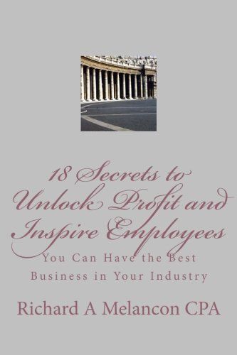 18 Secrets to Unlock Profits and Inspire employees: You Can Have the Best Business.