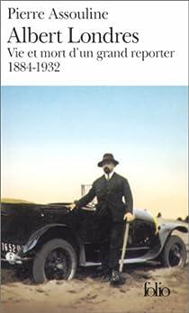 Albert Londres: Vie et mort d'un grand reporter, 1884-1932 par Assouline
