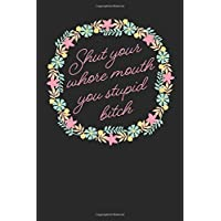 Shut Your Whore Mouth You Stupid Bitch: 6X9, Front And Back Cover Graphics, 120 Page Lined Journal Notebook Diary, Soft…