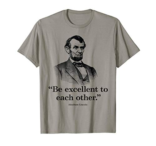 Be Excellent To Each Other - Funny Abraham Lincoln Quote Tee -