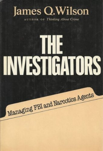 The Investigators: Managing FBI and Narcotics Agents by James Q. Wilson (1978-05-01)