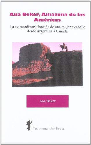 Ana Beker, Amazona de Las Amricas - La Extraordinaria Hazaa de Una Mujer a Caballo Desde Argentina a Canad (Spanish Edition) [Ana Beker] (Tapa Blanda)