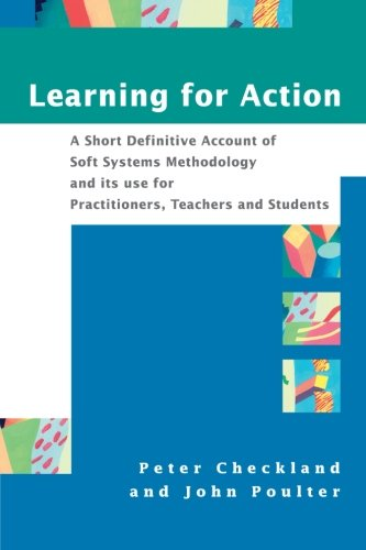 Learning For Action: A Short Definitive Account of Soft Systems Methodology, and its use for Practitioners, Teachers and