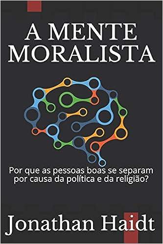 a9a2a3c64da A Mente Moralista  Por Que as Pessoas Boas Se Separam Por Causa Da Política  E Da Religião  - 9781729162385 - Livros na Amazon Brasil