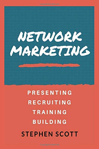 Network Marketing: Presenting - Recruiting - Training - Building: Your Complete Guide to Success Stephen Scott