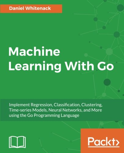 Machine Learning With Go: Implement Regression, Classification, Clustering, Time-series Models, Neural Networks, and More using the Go Programming Language