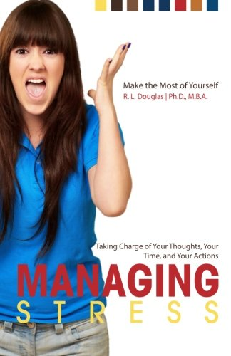 Managing Stress: Taking Charge of Your Thoughts, Your Time, and Your Actions (Make the Most of Yourself) (Volume 5)