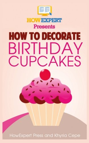 Decorate Birthday Cake (How To Decorate Birthday Cupcakes: Your Step-By-Step Guide To Decorating Birthday Cupcakes)