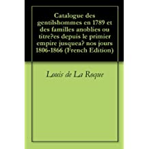 Catalogue des gentilshommes en 1789 et des familles anoblies ou titrées depuis le primier empire jusqueà nos jours 1806-1866 (French Edition)