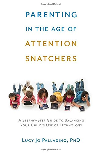 Book Cover: Parenting in the Age of Attention Snatchers: A Step-by-Step Guide to Balancing Your Child's Use of Technology