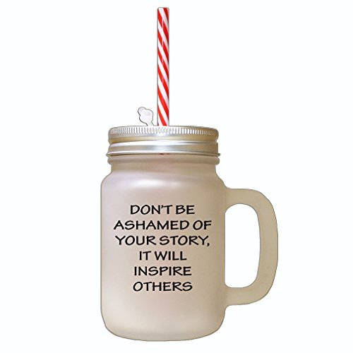 Black Don't Be Ashamed of Your Story It Will Inspire Others Frosted Glass Mason Jar with Straw