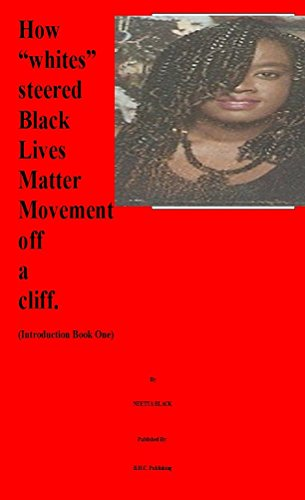 "How ""whites"" steered Black Lives Matter Movement off a cliff. (Introduction Book One)"
